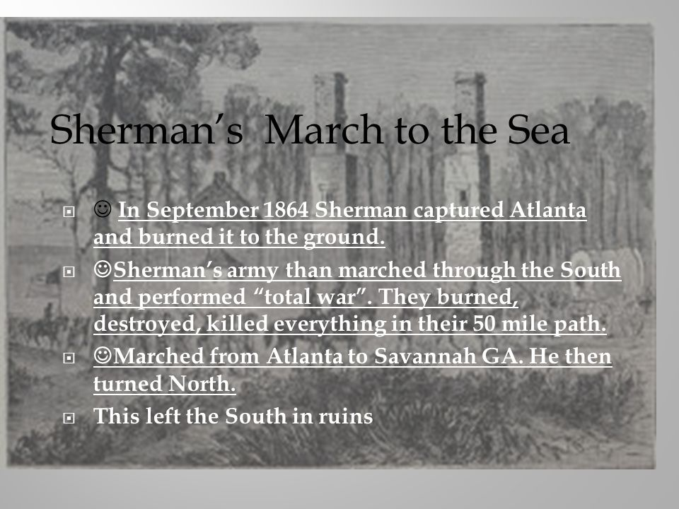 In September 1864 Sherman captured Atlanta and burned it to the ground. Shermans army than marched through the South and performed total war. They bur