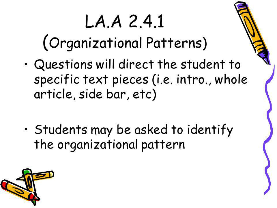 LA.A 2.4.1 ( Organizational Patterns) Questions will direct the student to specific text pieces (i.e. intro., whole article, side bar, etc) Students m