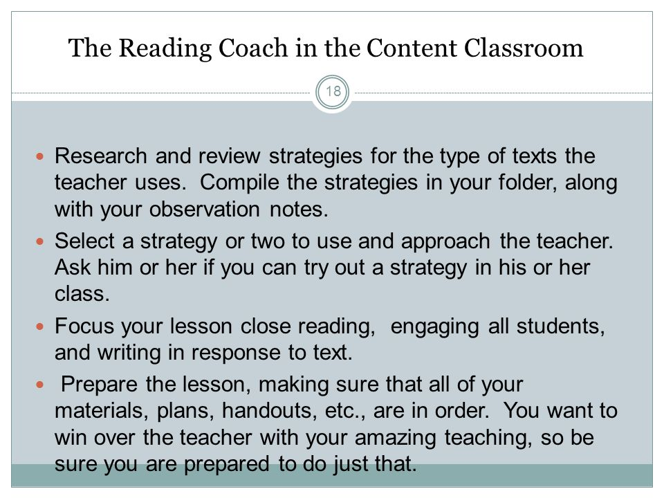 The Reading Coach in the Content Classroom Research and review strategies for the type of texts the teacher uses.