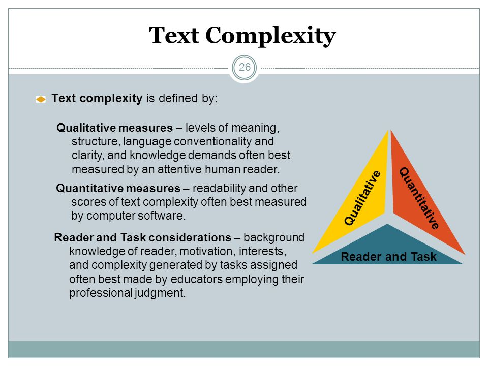 Overview of Text Text Complexity Text complexity is defined by: Qualitative Qualitative measures – levels of meaning, structure, language conventionality and clarity, and knowledge demands often best measured by an attentive human reader.
