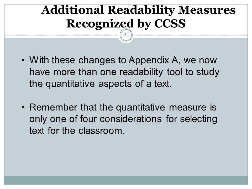 Additional Readability Measures Recognized by CCSS 30 With these changes to Appendix A, we now have more than one readability tool to study the quantitative aspects of a text.