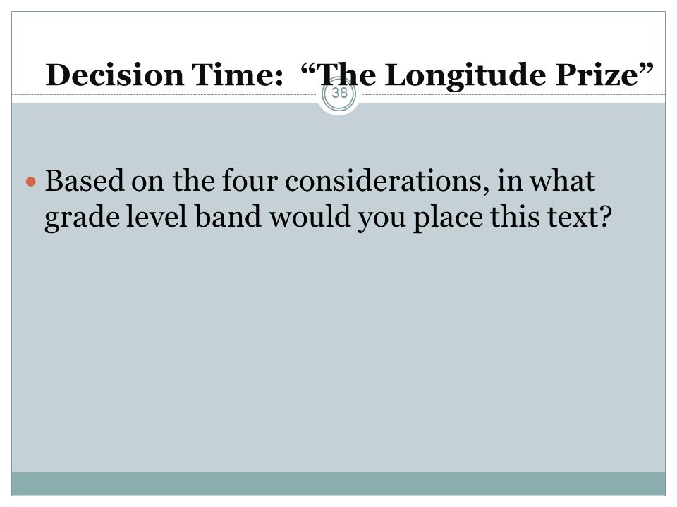 Decision Time: The Longitude Prize Based on the four considerations, in what grade level band would you place this text? 38
