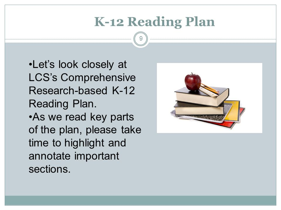 K-12 Reading Plan 9 Lets look closely at LCSs Comprehensive Research-based K-12 Reading Plan. As we read key parts of the plan, please take time to hi