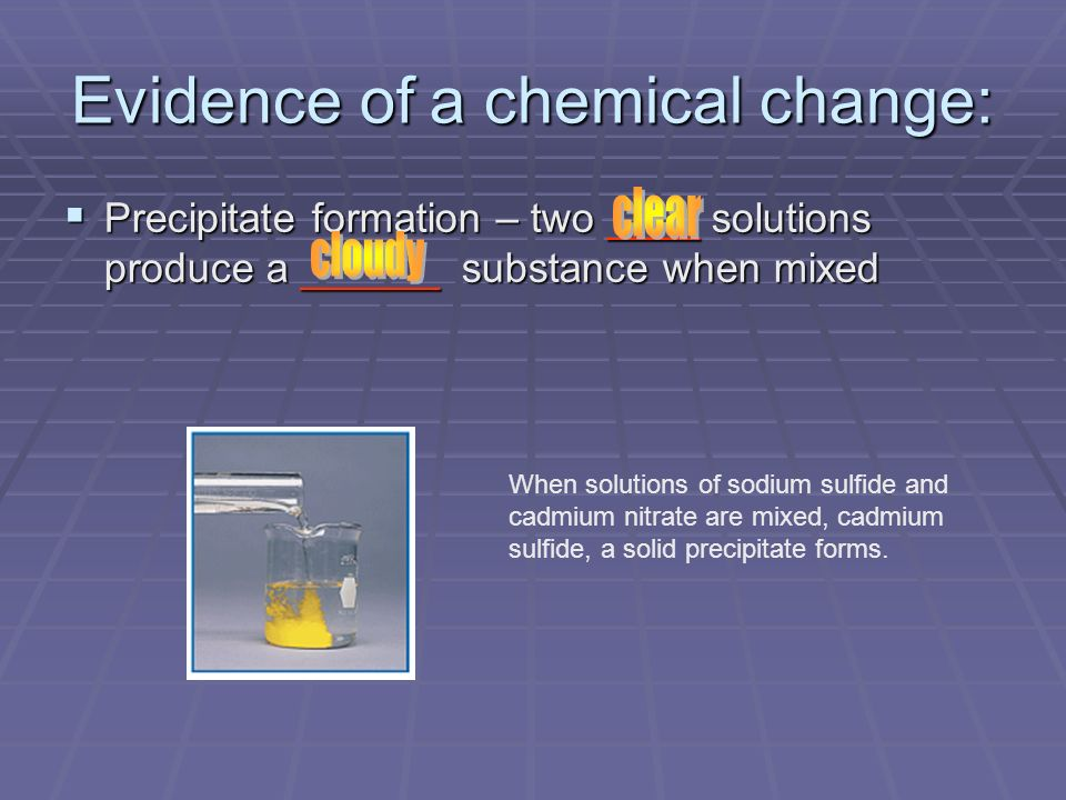 Evidence of a chemical change: Precipitate formation – two ____ solutions produce a ______ substance when mixed Precipitate formation – two ____ solut