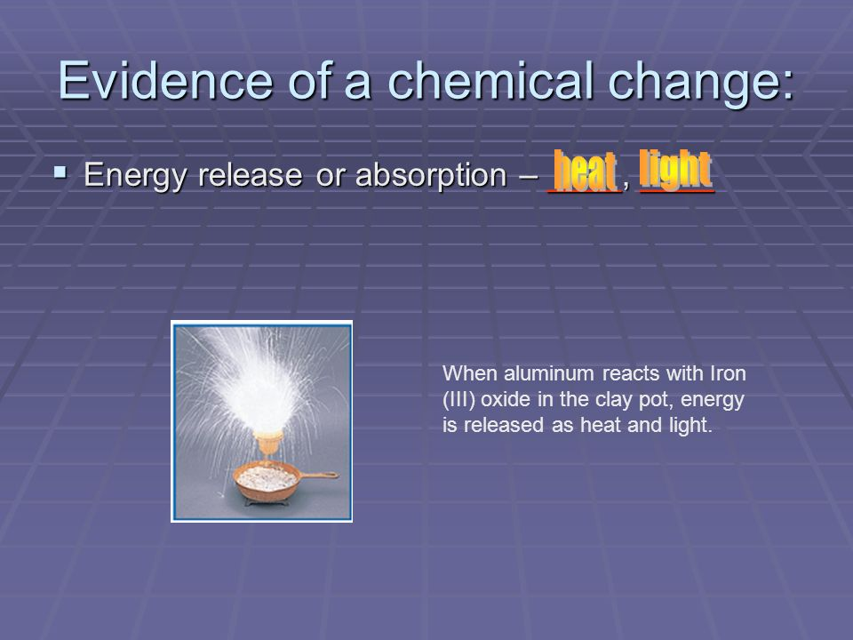 Evidence of a chemical change: Energy release or absorption – ____, ____ Energy release or absorption – ____, ____ When aluminum reacts with Iron (III