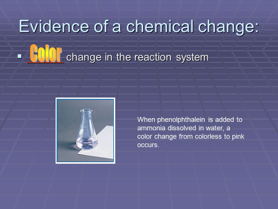 Evidence of a chemical change: ______ change in the reaction system ______ change in the reaction system When phenolphthalein is added to ammonia diss