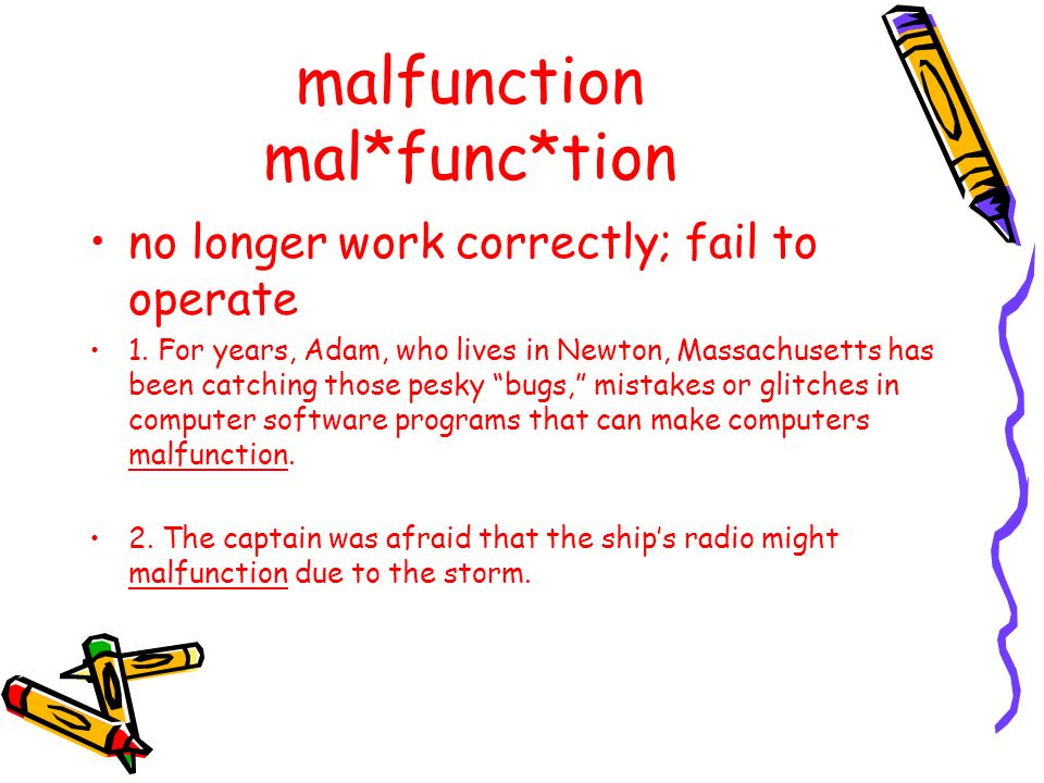 malfunction mal*func*tion no longer work correctly; fail to operate 1. For years, Adam, who lives in Newton, Massachusetts has been catching those pes
