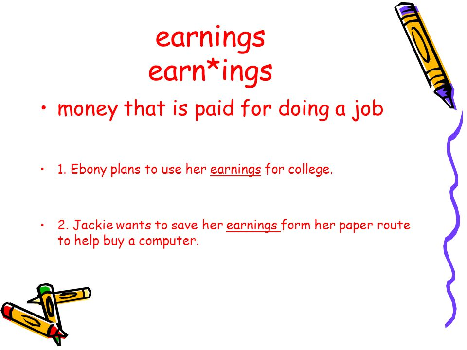 earnings earn*ings money that is paid for doing a job 1. Ebony plans to use her earnings for college. 2. Jackie wants to save her earnings form her pa