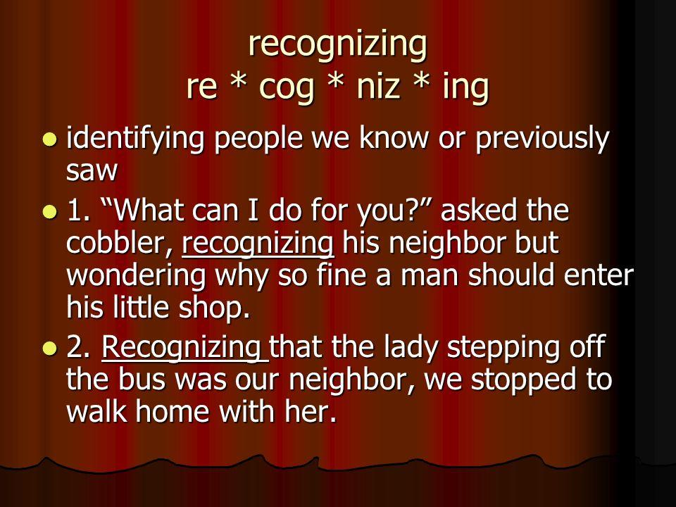 recognizing re * cog * niz * ing identifying people we know or previously saw identifying people we know or previously saw 1. What can I do for you? a