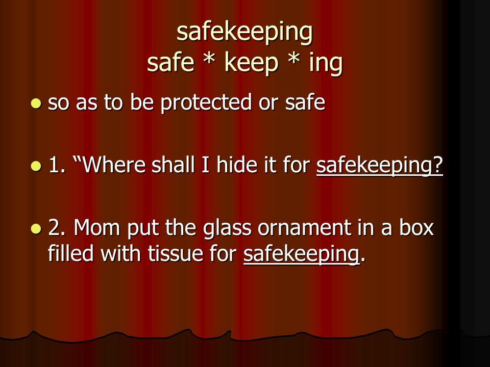 safekeeping safe * keep * ing so as to be protected or safe so as to be protected or safe 1. Where shall I hide it for safekeeping? 1. Where shall I h