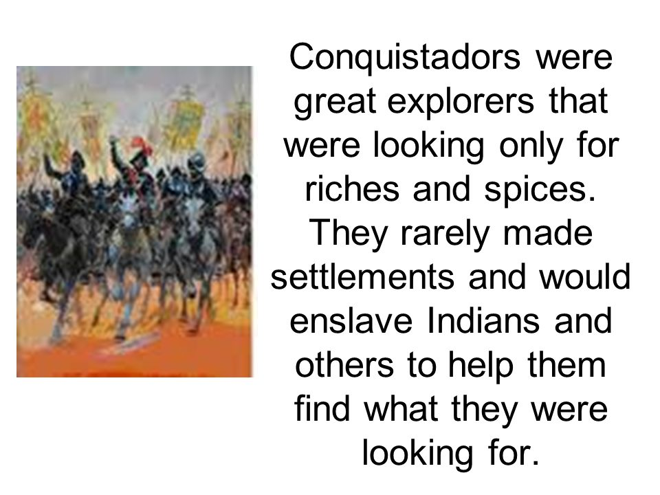 Conquistadors were great explorers that were looking only for riches and spices.