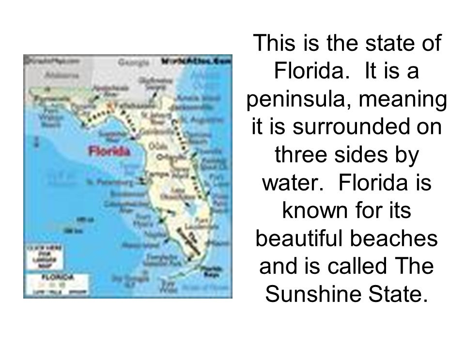 This is the state of Florida. It is a peninsula, meaning it is surrounded on three sides by water.