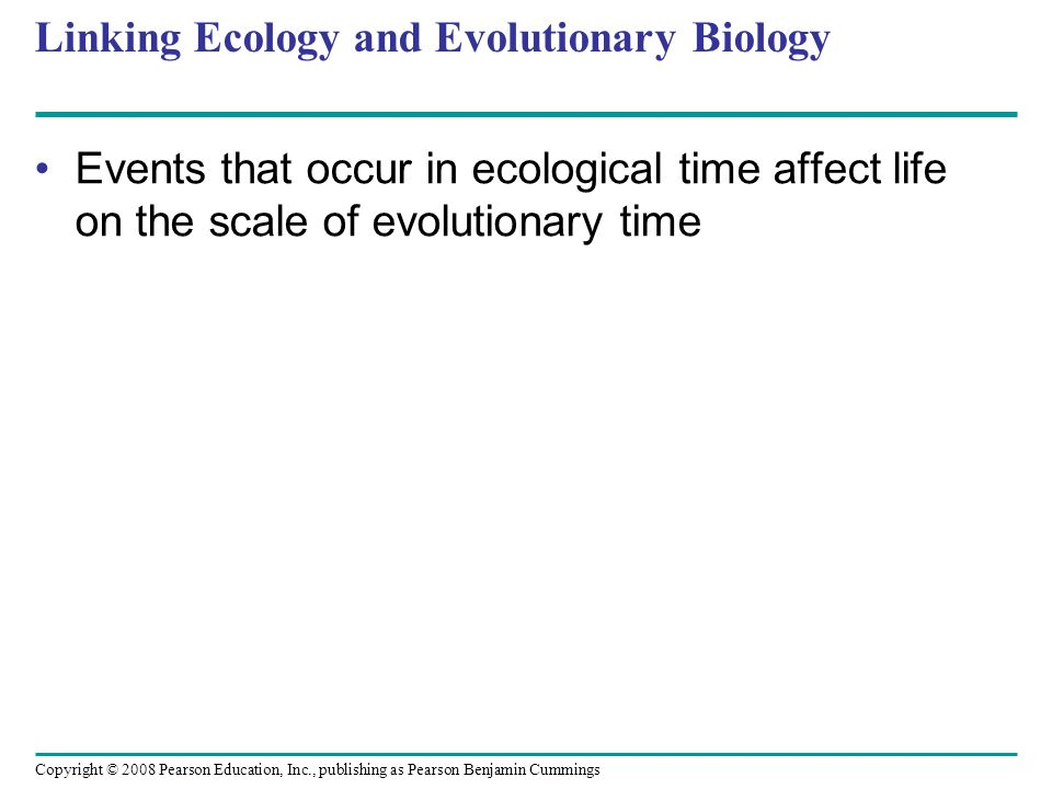 Copyright © 2008 Pearson Education, Inc., publishing as Pearson Benjamin Cummings Linking Ecology and Evolutionary Biology Events that occur in ecolog
