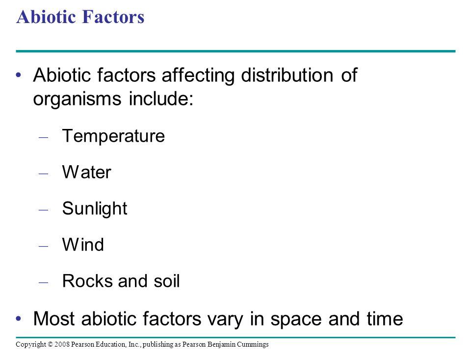 Copyright © 2008 Pearson Education, Inc., publishing as Pearson Benjamin Cummings Abiotic Factors Abiotic factors affecting distribution of organisms