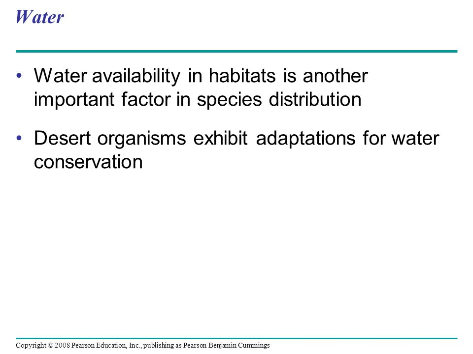 Copyright © 2008 Pearson Education, Inc., publishing as Pearson Benjamin Cummings Water Water availability in habitats is another important factor in