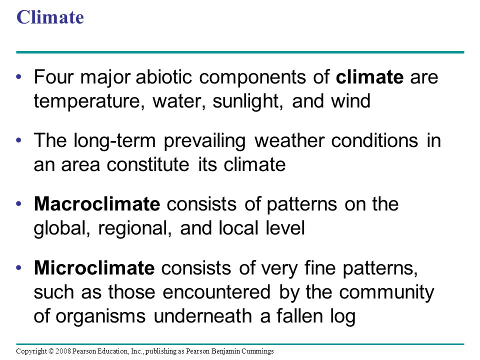 Copyright © 2008 Pearson Education, Inc., publishing as Pearson Benjamin Cummings Climate Four major abiotic components of climate are temperature, wa