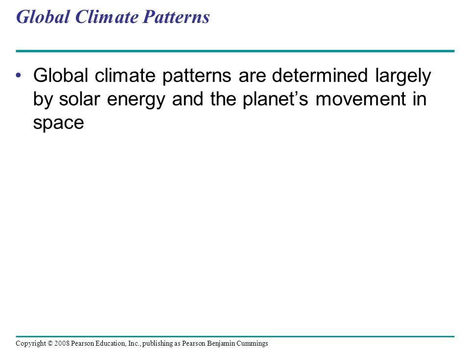 Copyright © 2008 Pearson Education, Inc., publishing as Pearson Benjamin Cummings Global Climate Patterns Global climate patterns are determined large