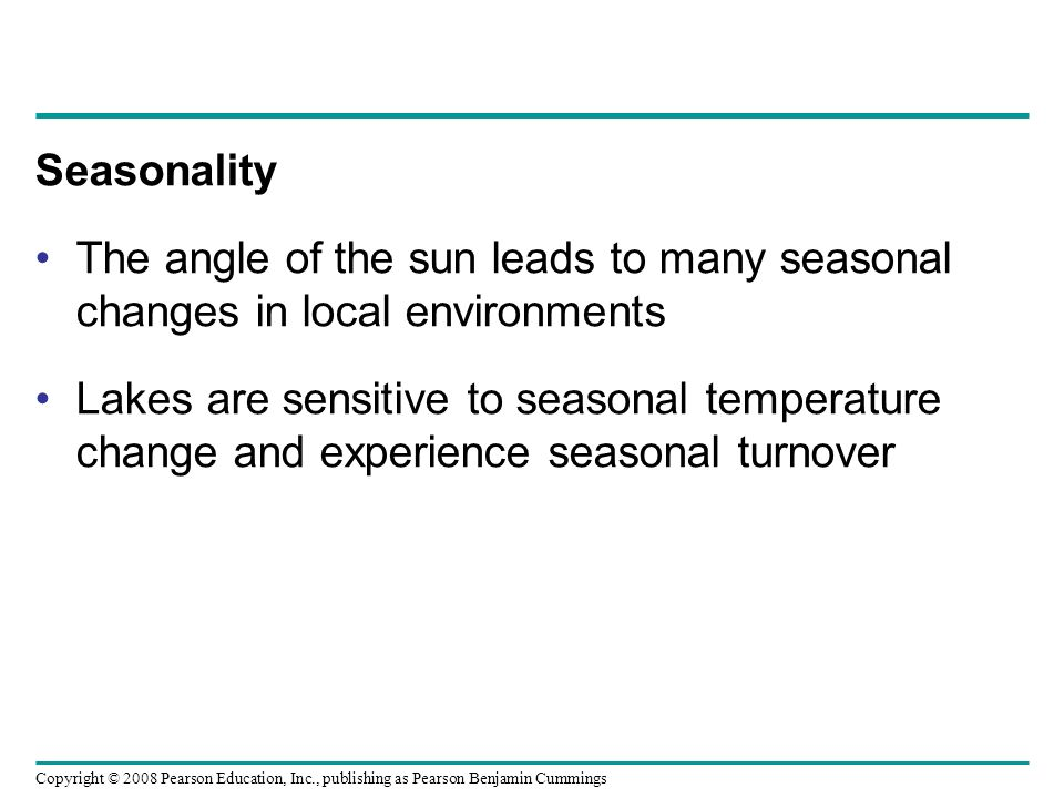 Copyright © 2008 Pearson Education, Inc., publishing as Pearson Benjamin Cummings Seasonality The angle of the sun leads to many seasonal changes in l