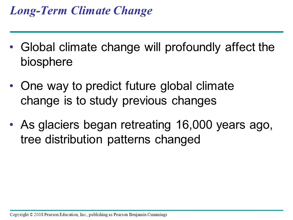 Copyright © 2008 Pearson Education, Inc., publishing as Pearson Benjamin Cummings Long-Term Climate Change Global climate change will profoundly affec