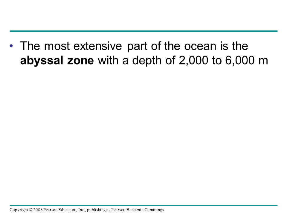 Copyright © 2008 Pearson Education, Inc., publishing as Pearson Benjamin Cummings The most extensive part of the ocean is the abyssal zone with a dept