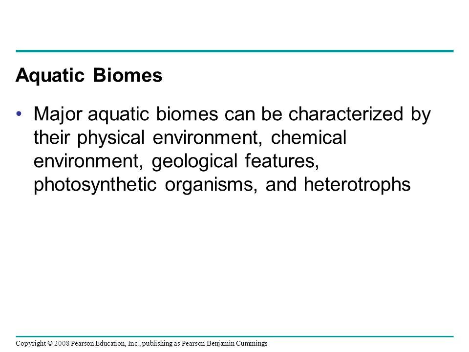 Copyright © 2008 Pearson Education, Inc., publishing as Pearson Benjamin Cummings Aquatic Biomes Major aquatic biomes can be characterized by their ph