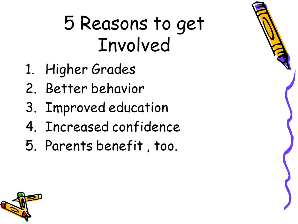 5 Reasons to get Involved 1.Higher Grades 2.Better behavior 3.Improved education 4.Increased confidence 5.Parents benefit, too.