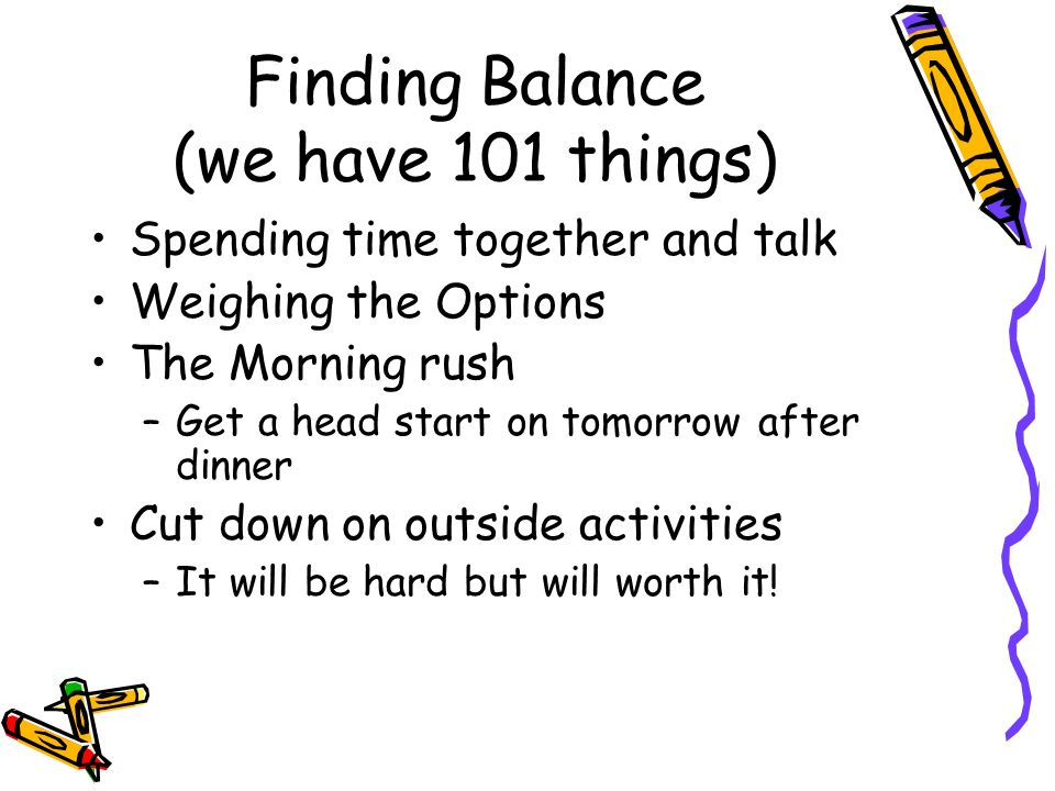 Finding Balance (we have 101 things) Spending time together and talk Weighing the Options The Morning rush –Get a head start on tomorrow after dinner