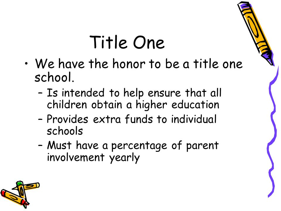 Title One We have the honor to be a title one school. –Is intended to help ensure that all children obtain a higher education –Provides extra funds to
