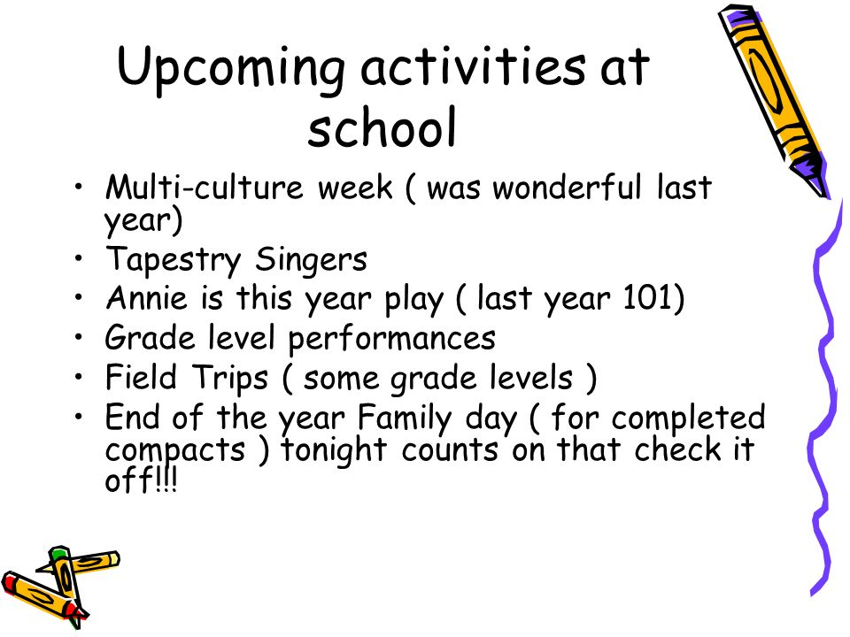 Upcoming activities at school Multi-culture week ( was wonderful last year) Tapestry Singers Annie is this year play ( last year 101) Grade level performances Field Trips ( some grade levels ) End of the year Family day ( for completed compacts ) tonight counts on that check it off!!!