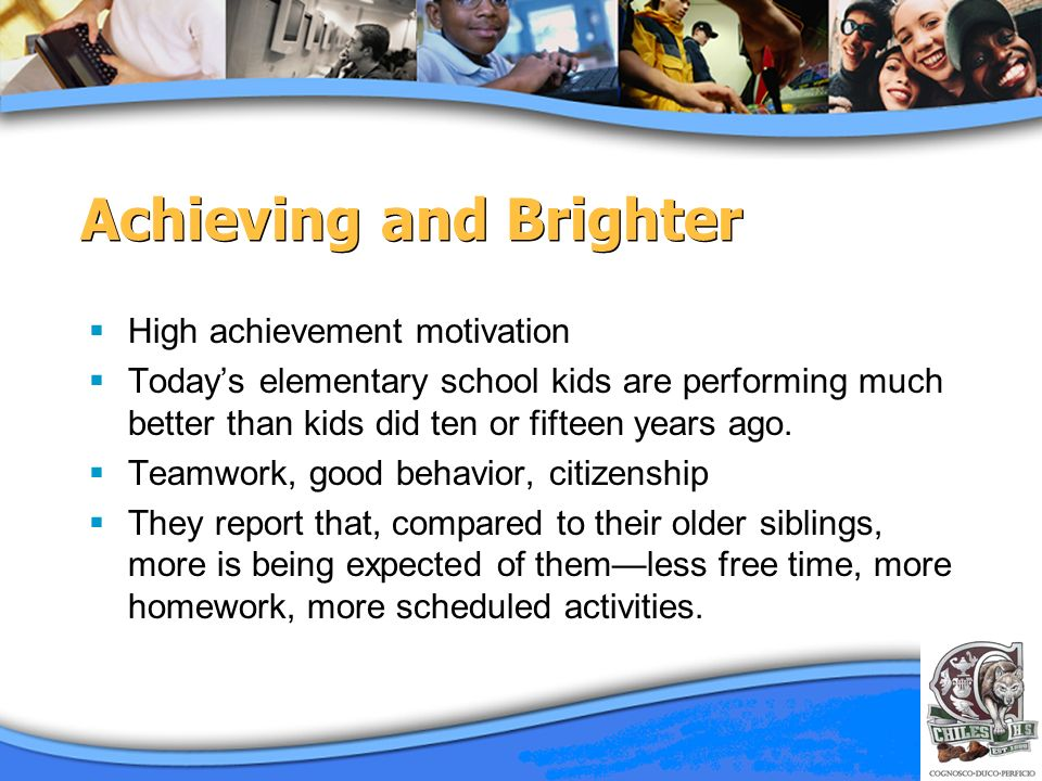 Achieving and Brighter High achievement motivation Todays elementary school kids are performing much better than kids did ten or fifteen years ago. Te