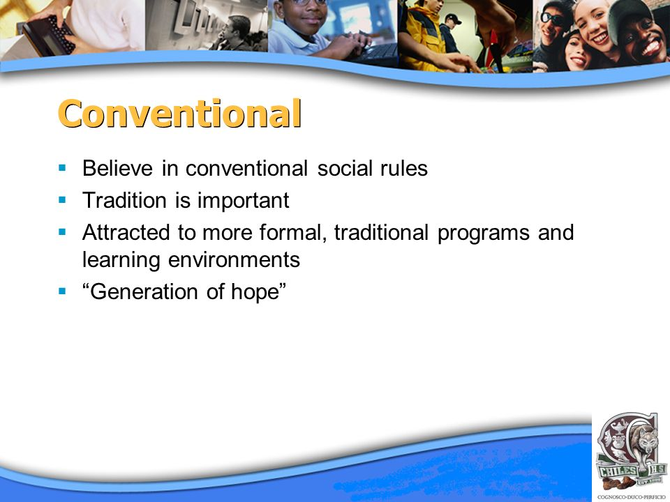 Conventional Believe in conventional social rules Tradition is important Attracted to more formal, traditional programs and learning environments Gene