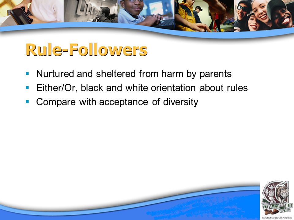 Rule-Followers Nurtured and sheltered from harm by parents Either/Or, black and white orientation about rules Compare with acceptance of diversity
