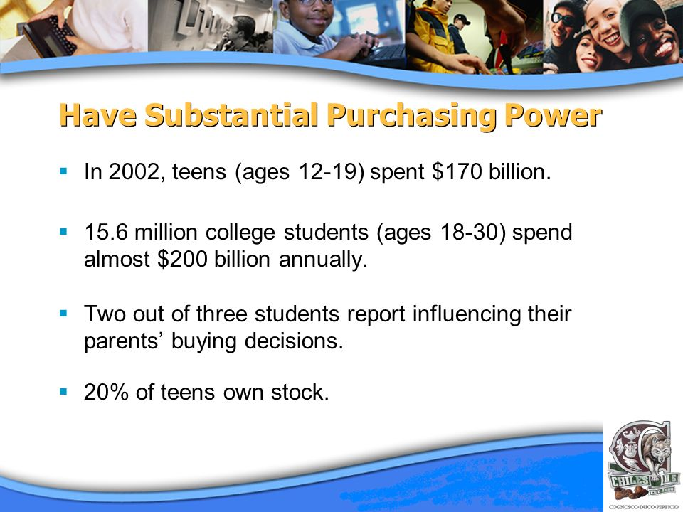 Have Substantial Purchasing Power In 2002, teens (ages 12-19) spent $170 billion. 15.6 million college students (ages 18-30) spend almost $200 billion
