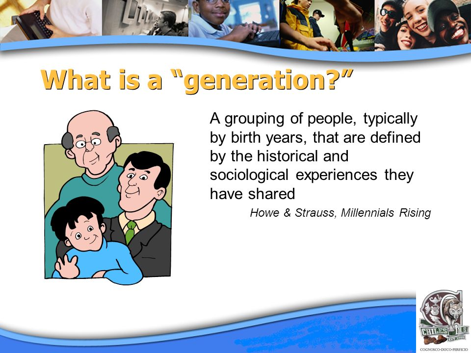 What is a generation? A grouping of people, typically by birth years, that are defined by the historical and sociological experiences they have shared