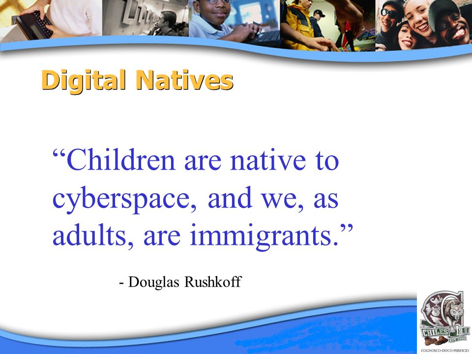 Digital Natives Children are native to cyberspace, and we, as adults, are immigrants. - Douglas Rushkoff