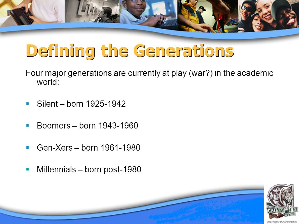 Defining the Generations Four major generations are currently at play (war?) in the academic world: Silent – born 1925-1942 Boomers – born 1943-1960 G