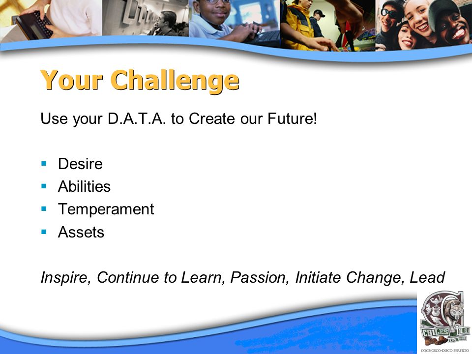 Your Challenge Use your D.A.T.A. to Create our Future! Desire Abilities Temperament Assets Inspire, Continue to Learn, Passion, Initiate Change, Lead