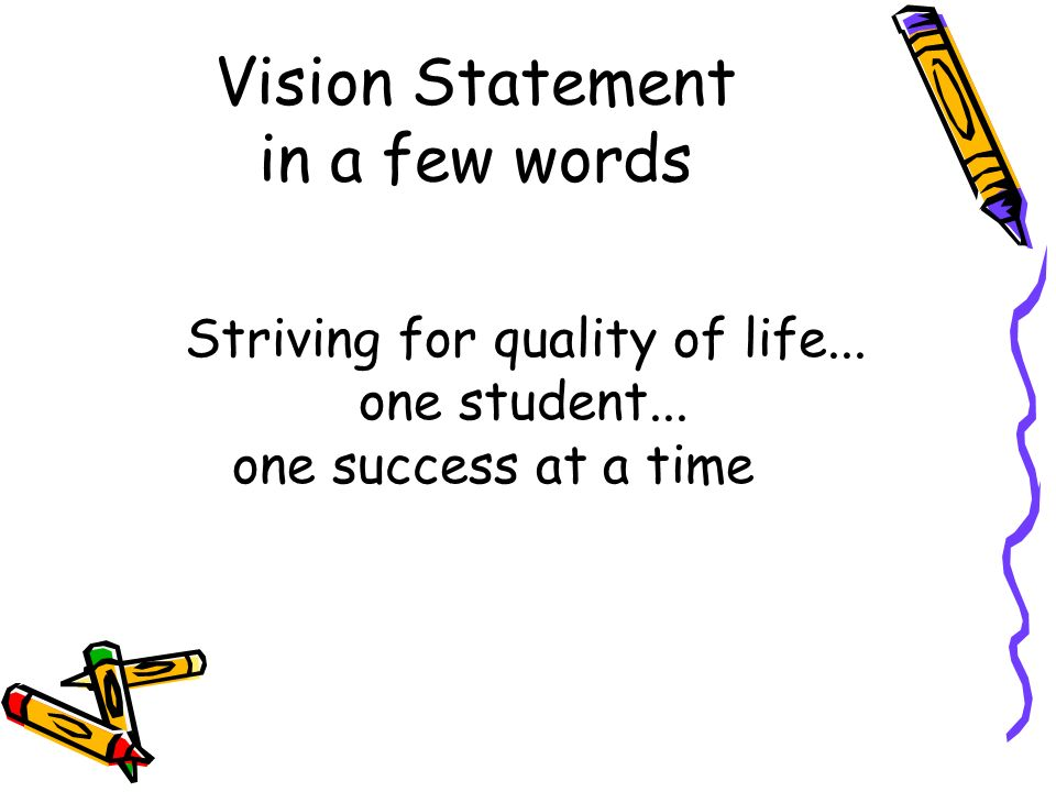 Vision Statement in a few words Striving for quality of life... one student... one success at a time