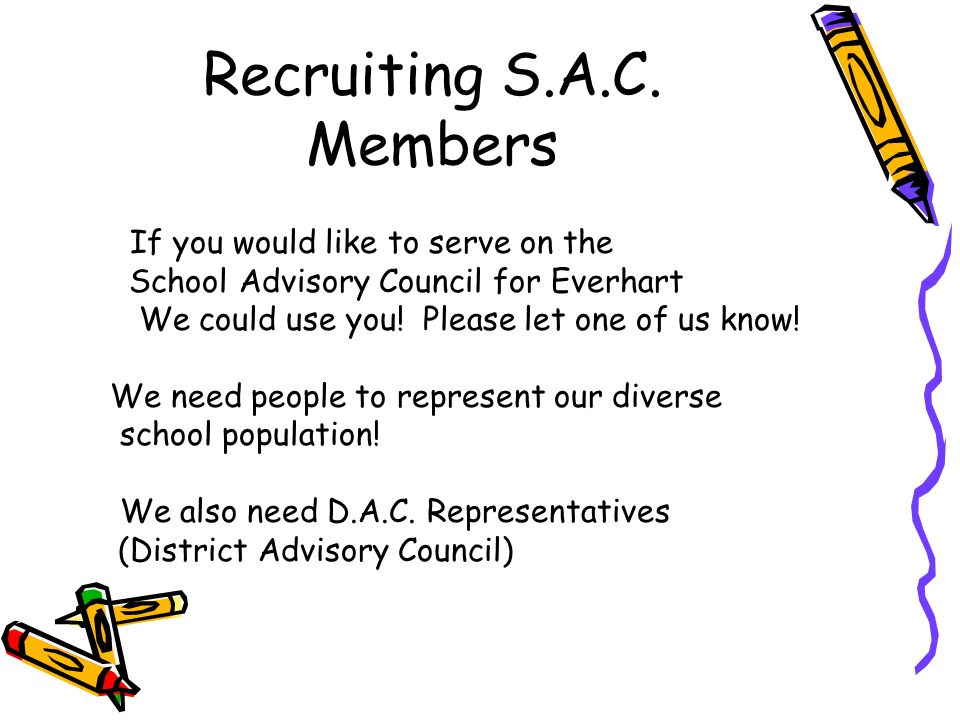 Recruiting S.A.C. Members If you would like to serve on the School Advisory Council for Everhart We could use you! Please let one of us know! We need
