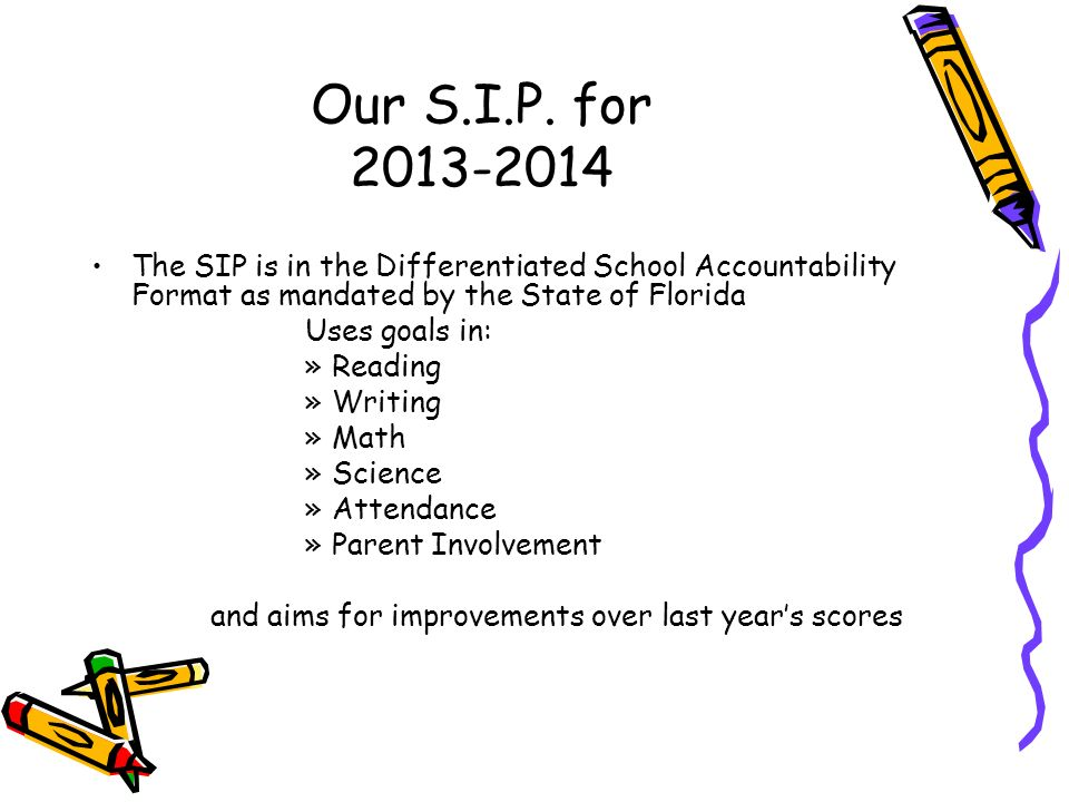Our S.I.P. for 2013-2014 The SIP is in the Differentiated School Accountability Format as mandated by the State of Florida Uses goals in: »Reading »Wr