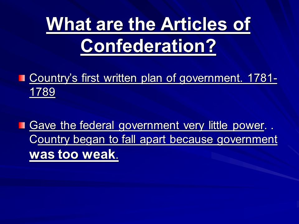 What are the Articles of Confederation? Countrys first written plan of government. 1781- 1789 Gave the federal government very little power.. Country