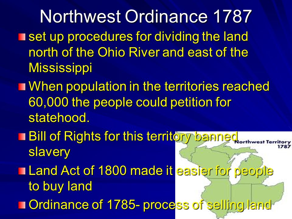 Northwest Ordinance 1787 set up procedures for dividing the land north of the Ohio River and east of the Mississippi When population in the territorie