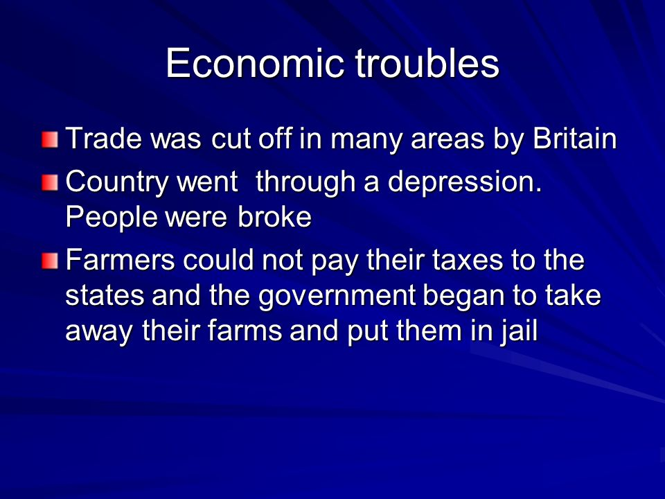 Economic troubles Trade was cut off in many areas by Britain Country went through a depression. People were broke Farmers could not pay their taxes to
