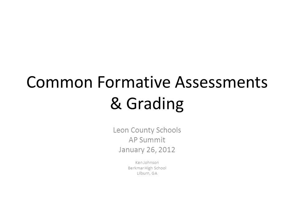 Common Formative Assessments & Grading Leon County Schools AP Summit January 26, 2012 Ken Johnson Berkmar High School Lilburn, GA