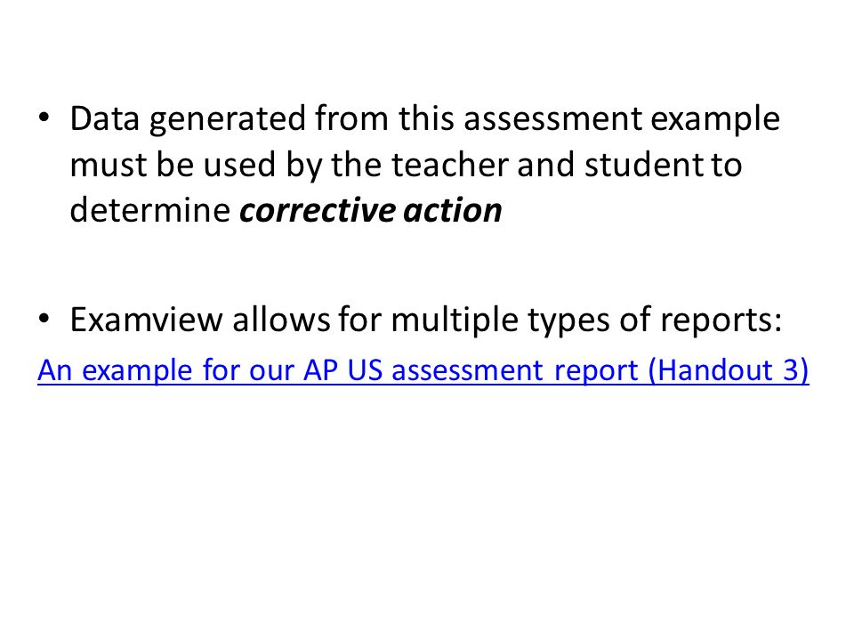 Data generated from this assessment example must be used by the teacher and student to determine corrective action Examview allows for multiple types of reports: An example for our AP US assessment report (Handout 3)