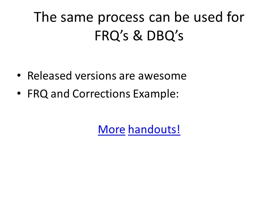 The same process can be used for FRQs & DBQs Released versions are awesome FRQ and Corrections Example: MoreMore handouts!handouts!