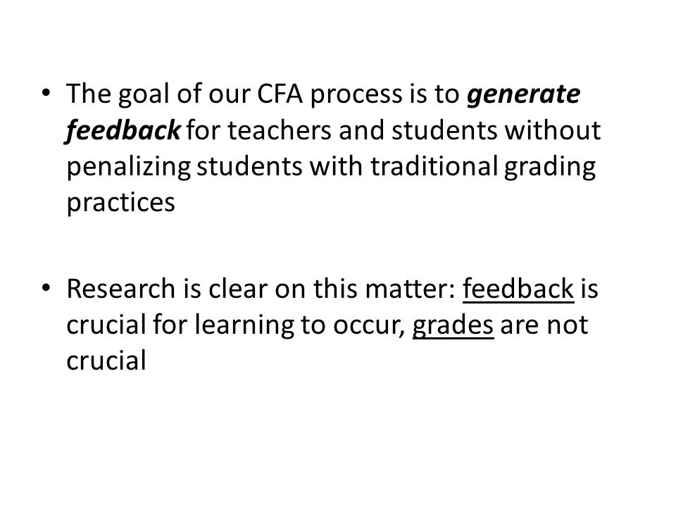 The goal of our CFA process is to generate feedback for teachers and students without penalizing students with traditional grading practices Research is clear on this matter: feedback is crucial for learning to occur, grades are not crucial