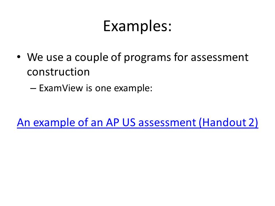 Examples: We use a couple of programs for assessment construction – ExamView is one example: An example of an AP US assessment (Handout 2)