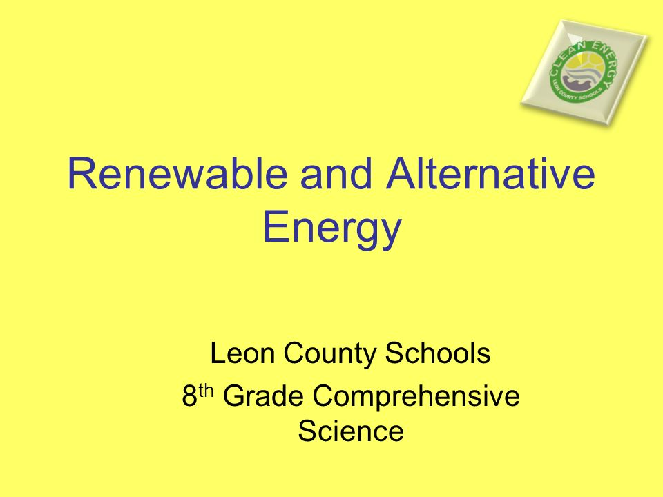 Renewable and Alternative Energy Leon County Schools 8 th Grade Comprehensive Science
