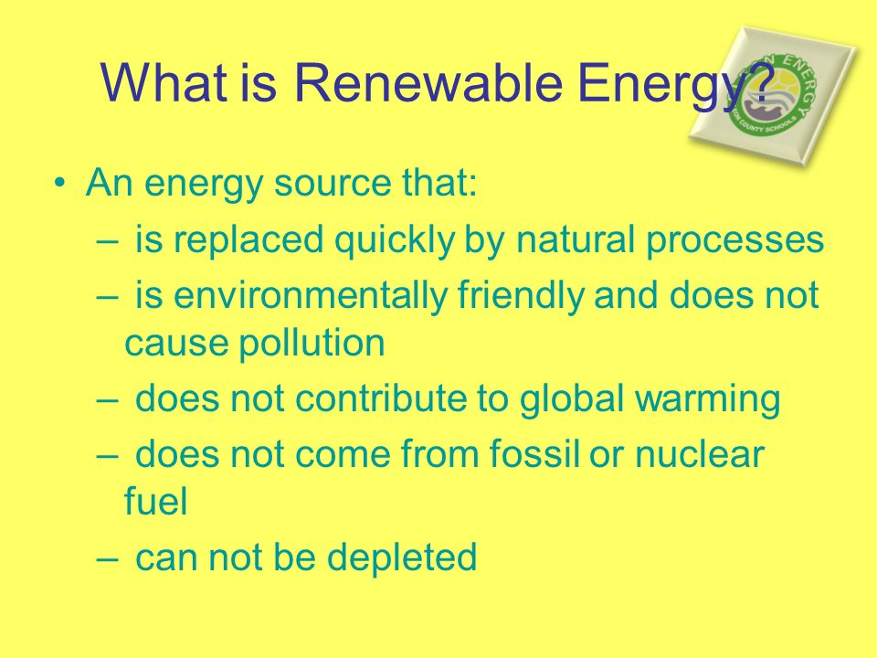 What is Renewable Energy? An energy source that: – is replaced quickly by natural processes – is environmentally friendly and does not cause pollution
